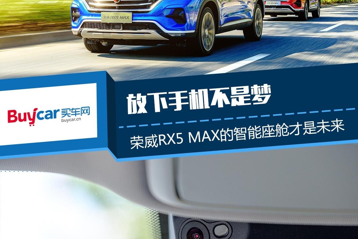 放下手机不是梦 荣威RX5 MAX的智能座舱才是未来