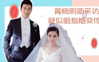 黄晓明新采访,称除了亲情所有感情都会变,被猜测暗指婚变传闻