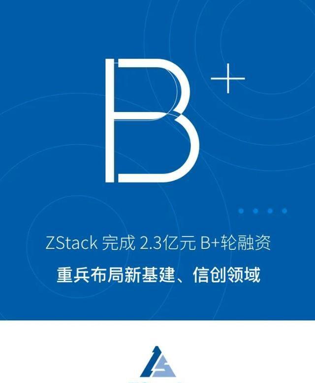 ZStack完成2.3亿元B+轮融资,重兵布局新基建、信创领域