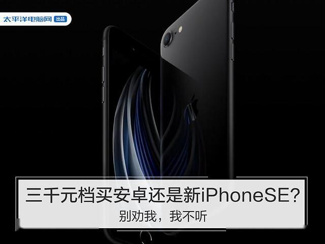 3000元档买安卓还是新iPhoneSE?别劝我,我不听