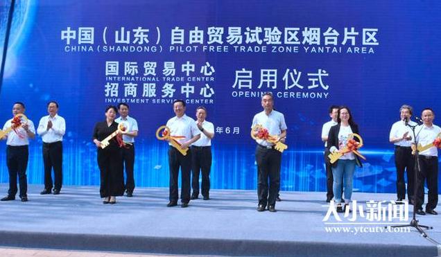 中国(山东)自由贸易试验区烟台片区国际贸易中心、招商服务中心启用仪式举行