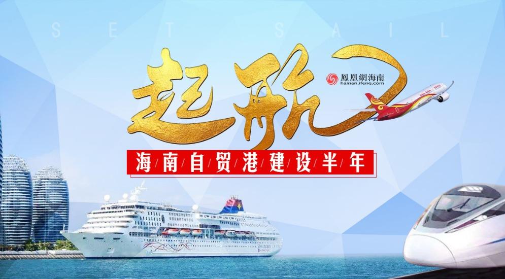 起航:直通海南自贸港建设半年