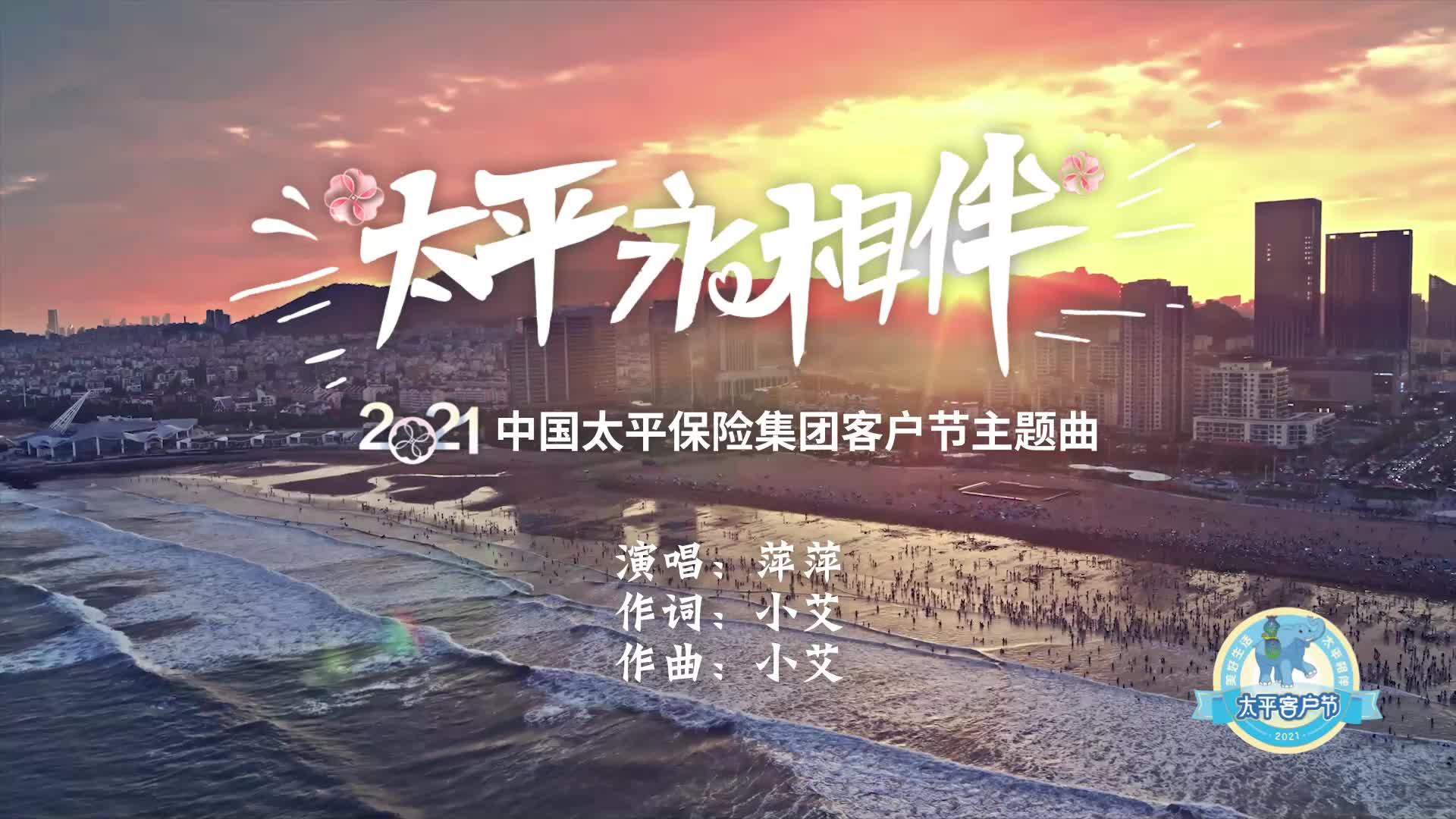 2021太平客户节主题曲—太平永相伴