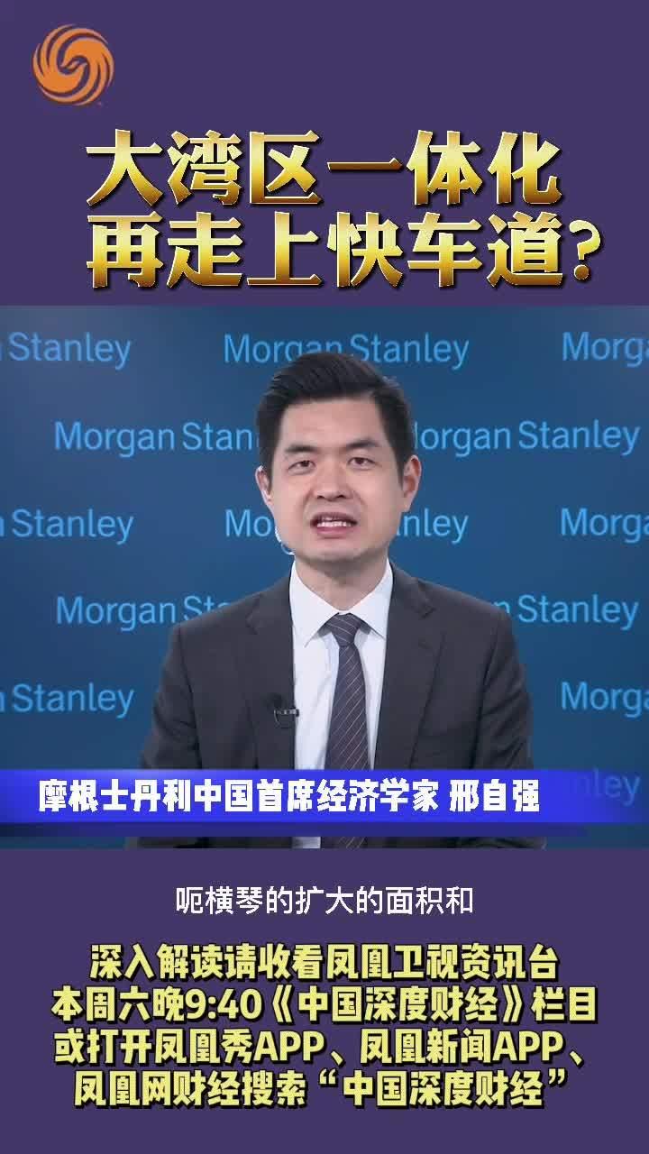 摩根士丹利中国首席经济学家邢自强:大湾区一体化 再走上快车道?