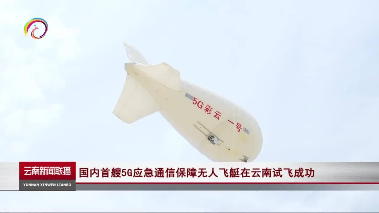 全国首艘!5G应急通信保障无人飞艇云南试飞成功