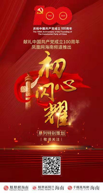 """预告丨凤凰网海南频道将推出""""初心闪耀""""系列特别策划献礼中国共产党成立100周年"""